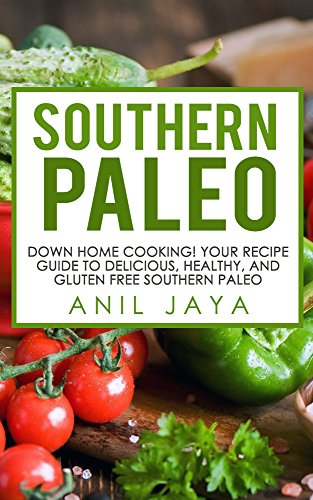 Southern Paleo: Down Home Cooking! Your Recipe Guide to Delicious, Healthy, and Gluten Free Southern Paleo (Southern Paleo Recipes - Gluten Free - Primal - Paleo for Beginners) by Anil Jaya