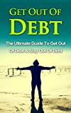 Get Out Of Debt: The Ultimate Guide To Get Out Of Debt & Stay Out Of Debt (Get Out Of Debt, Stay Out Of Debt)