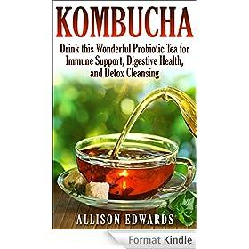 Kombucha: Drink this Wonderful Probiotic Tea for Immune Support, Digestive Health, and Detox Cleansing (Kombucha - Learn How to Make Kombucha and Reap ... Wonderful Health Benefits) (English Edition)