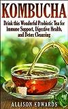 Kombucha: Drink this Wonderful Probiotic Tea for Immune Support, Digestive Health, and Detox Cleansing (Kombucha - Learn How to Make Kombucha and Reap All of the Wonderful Health Benefits)