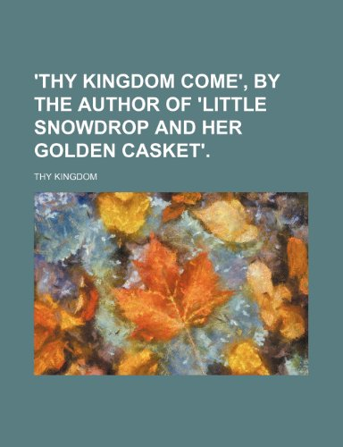 'thy Kingdom Come', by the Author of 'little Snowdrop and Her Golden Casket'.