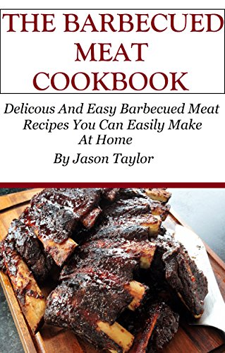 Southern Barbecue Cookbook: Barbecued Meat Recipes You Can Easily Make At Home (BBQ Recipes) by Jason Taylor