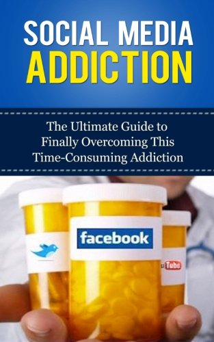 Social Media Addiction: The Ultimate Guide to Finally Overcoming This Time-Consuming Addiction (Facebook Addiction, Twitter, Instagram, Tumblr, YouTube, Social Networking, Marketing, Dependency)