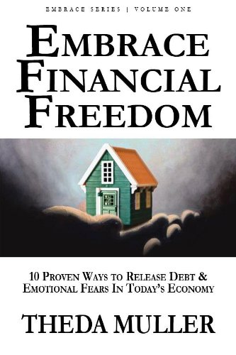 Embrace Financial Freedom: Volume I: 10 Proven Ways to Release Debt and Emotional Fears in Today's Economy
