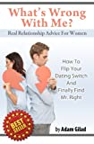 Real Relationship Advice For Women: Whats Wrong With Me? How to Flip Your Dating Switch and Finally Find Mr. Right