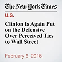 Clinton Is Again Put on the Defensive Over Perceived Ties to Wall Street Other by Amy Chozick Narrated by Barbara Benjamin-Creel