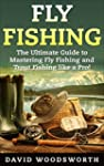 Fly Fishing: The Ultimate Guide to Ma...