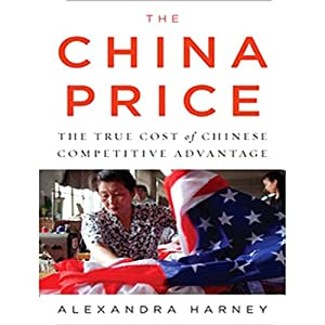 The China Price: The True Cost of Chinese Competitive Advantage | [Alexandra Harney]