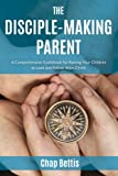 img - for The Disciple-Making Parent: A Comprehensive Guidebook for Raising Your Children to Love and Follow Jesus Christ book / textbook / text book
