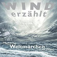 Wind erzählt: Magische Weltmärchen vom Wind Hörbuch von Tobias Koch, Thomas Gazheli-Holzapfel Gesprochen von: Eggolf von Lerchenfeld