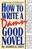 James N. Frey How to Write a Damn Good Novel: A Step-By-Step No Nonsense Guide to Dramatic Storytelling