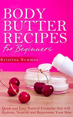 Kristina Newman - Body Butter Recipes For Beginners: Quick and Easy Natural Formulas that will Hydrate, Nourish and Rejuvenate Your Skin (English Edition)