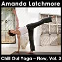 Chill Out Yoga - Flow: Vol. 3: To Energise and Bring Balance - Intermediate or Advanced Level  by Amanda Latchmore