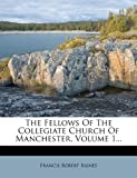 The Fellows Of The Collegiate Church Of Manchester, Volume 1...