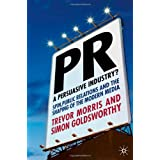PR- A Persuasive Industry?: Spin, Public Relations and the Shaping of the Modern Media: 1by Trevor Morris