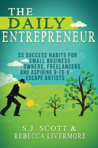 The Daily Entrepreneur 33 Success Habits for Small Business Owners Freelancers and Aspiring 9 to 5 Escape Artists