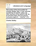 The Works of the Honourable Sir Charles Sedley, Bart. in Two Volumes. Containing His Poems, Plays, &C. with Memoirs of the Author's Life, by an ... Picture Curiously Engrav'd ... Volume 1 of 2
