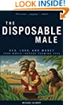 The Disposable Male: Sex, Love, and M...