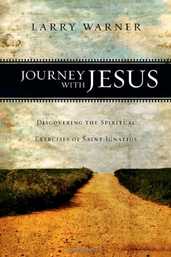 Journey with Jesus: Discovering the Spiritual Exercises of Saint Ignatius, Larry Warner