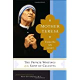 Mother Teresa: Come Be My Light - The Private Writings of the Saint of Calcutta ~ Mother Teresa
