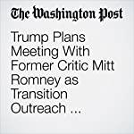 Trump Plans Meeting With Former Critic Mitt Romney as Transition Outreach Broadens | David Nakamura,Jerry Markon,Karen DeYoung