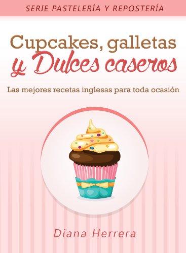 Cupcakes, Galletas y Dulces Caseros: Las mejores recetas inglesas para toda ocasión (Repostería y Pastelería)
