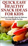 Quick, Easy, Healthy Snack Ideas for Kids:  Low cost, Friendly, Quick, & Delicious Everyday Snacks for Kids ((snacks for kids, snacks, snack recipes, kids ... healthy snacks, quick snacks, low cost))