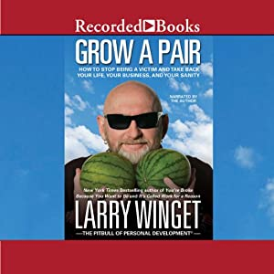 Grow a Pair: How to Stop Being a Victim and Take Back Your Life, Your Business, and Your Sanity | [Larry Winget]