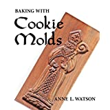 Baking with Cookie Molds: Making Handcrafted Cookies for Your Christmas, Holiday, Wedding, Party, Swap, Exchange, or Everyday Treatby Anne L. Watson