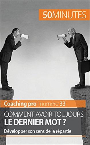 Comment avoir toujours le dernier mot ?: Développer son sens de la répartie (Coaching pro t. 33)