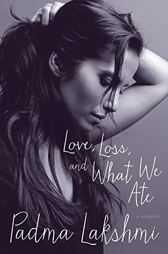 Love, Loss, and What We Ate: A Memoir by Padma Lakshmi