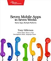 Seven Mobile Apps in Seven Weeks: Native Apps, Multiple Platforms Front Cover