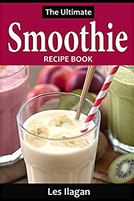 Smoothie Recipes: The Ultimate Smoothie Recipe Book; Quick, Easy and Tasty Smoothie Recipes
