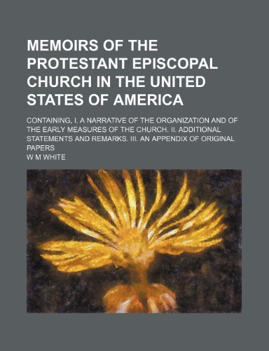 Memoirs of the Protestant Episcopal church in the United States of America; Containing, I. A narrative of the organization and of the early measures ... remarks. III. An appendix of original papers