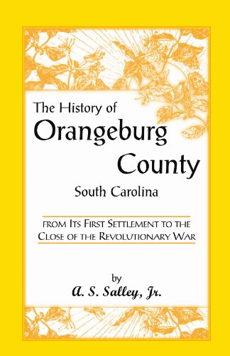 The History of Orangeburg County, South Carolina, From its First Settlement to the Close of the Revolutionary War (Heritage Classic)