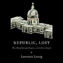 Republic, Lost: How Money Corrupts Congress - and a Plan to Stop It | Livre audio Auteur(s) : Lawrence Lessig Narrateur(s) : Lawrence Lessig