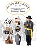 The Civil War Handbook: How to Dress, Talk, Eat, and Command Like a Confederate Captain (Civil War Handbooks series)