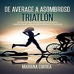 De Average a Asombroso Triatlon: Una Guia Completa Para Obtener Mejores Resultados | Mariana Correa