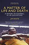 A Matter of Life and Death: A History of Football in 100 Quotations Jim White