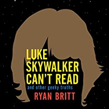 Luke Skywalker Can't Read: And Other Geeky Truths (       UNABRIDGED) by Ryan Britt Narrated by Eric Michael Summerer
