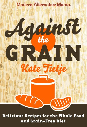 Against the Grain: Delicious Recipes for the Whole Food and Grain-Free Diet (Modern Alternative Mama: In the Kitchen)