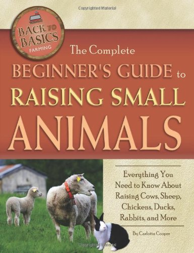 The Complete Beginners Guide To Raising Small Animals: Everything You Need To Know About Raising Cows, Sheep, Chickens, Ducks, Rabbits, And More (Back-To-Basics) (Back To Basics: Farming)
