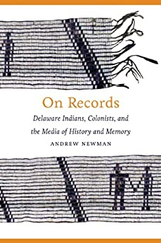 On records : Delaware indians, colonists, and the media of history and memory
