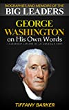 Biographies and Memoirs Of The Big Leaders: George Washington On His Own Words: Leadership Lessons of an American Hero