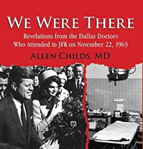 We Were There: Revelations from the Dallas Doctors Who Attended to JFK on November 22, 1963 | [Allen Childs MD]
