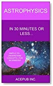 Astrophysics in 30 Minutes or Less: Simple-to-Understand Concepts for Beginners!