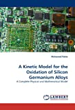 img - for A Kinetic Model for the Oxidation of Silicon Germanium Alloys: A Complete Physical and Mathematical Model book / textbook / text book