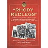 """Rhody Redlegs"": A History of the Providence Marine Corps of Artillery and the 103d Field Artillery, Rhode Island Army National Guard, 1801-2010 ~ Robert Grandchamp"