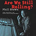 Are We Still Rolling?: Studios, Drugs and Rock 'N' Roll - One Man's Journey Recording Classic Albums Audiobook by Phill Brown Narrated by Terry Brown