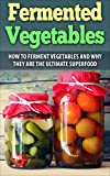 Fermented Vegetables: How to ferment vegetables and why they are the ultimate superfood